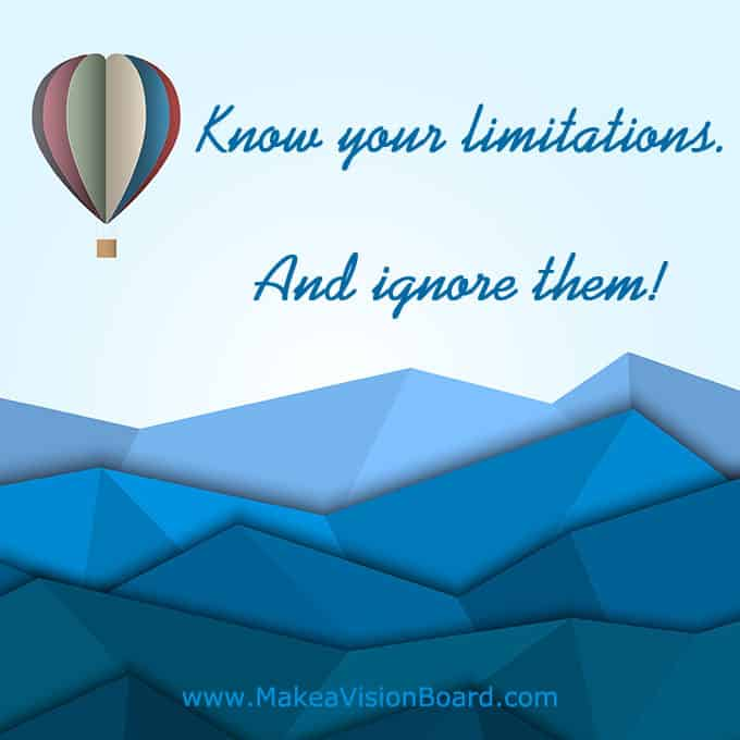 Know your limits. And ignore them! - Get motivated, get inspired, and get going! See more at https://www.makeavisionboard.com