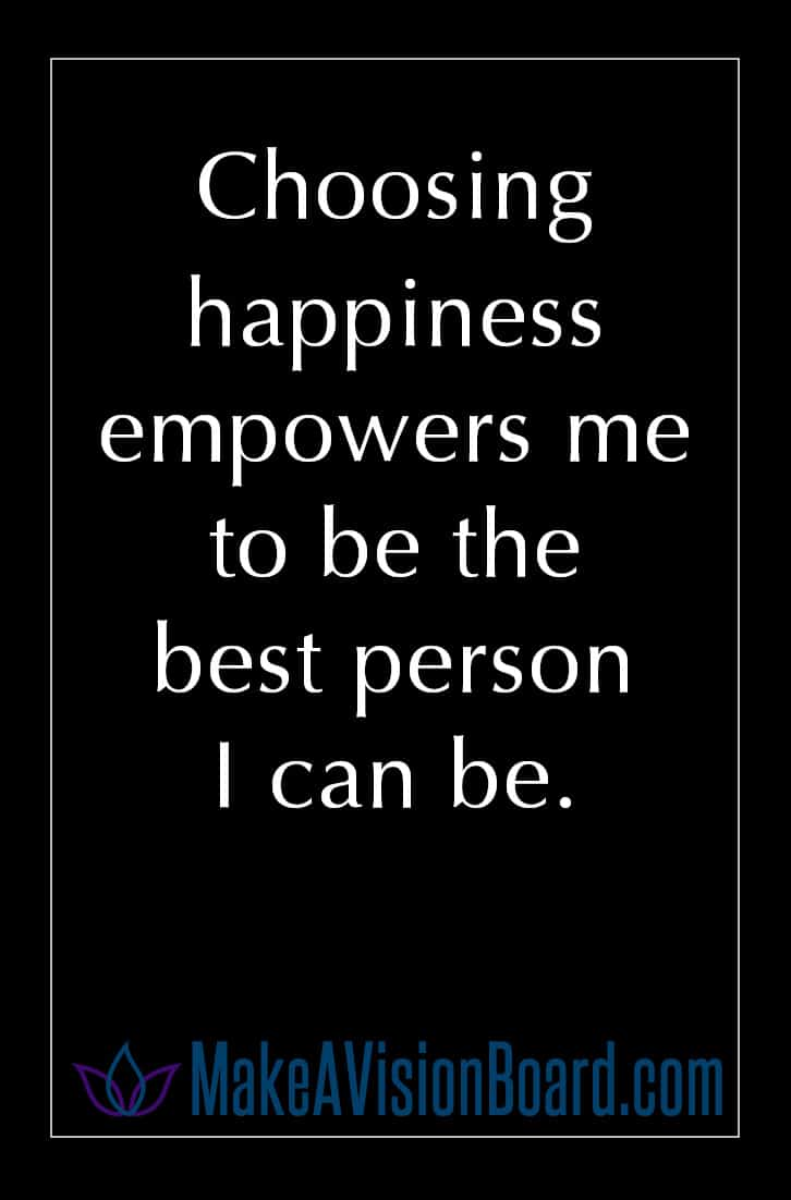 Choosing happiness empowers me to be the best person I can be.