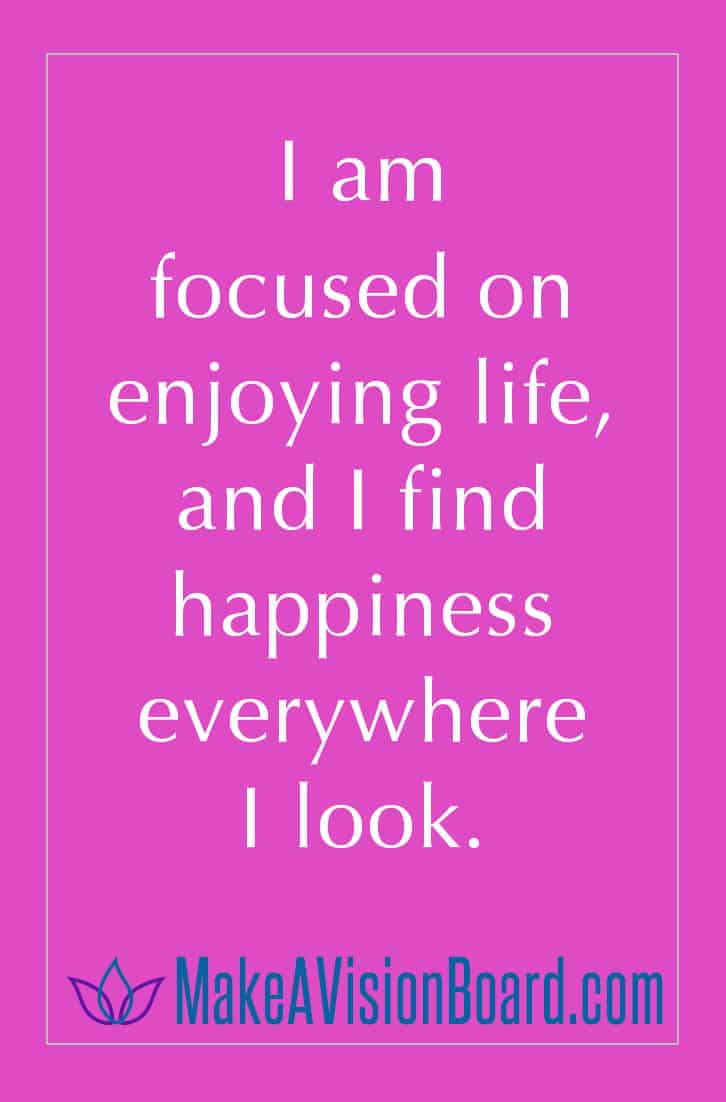 I am focused on enjoying life, and I find happiness everywhere I look.