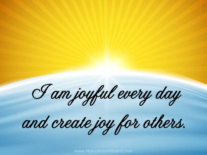 I am joyful every day - Create your own joy with Positive Affirmations from https://www.makeavisionboard.com/positive-affirmations