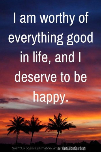 I am worthy of everything good in life ... Positive Affirmations at MakeAVisionBoard.com