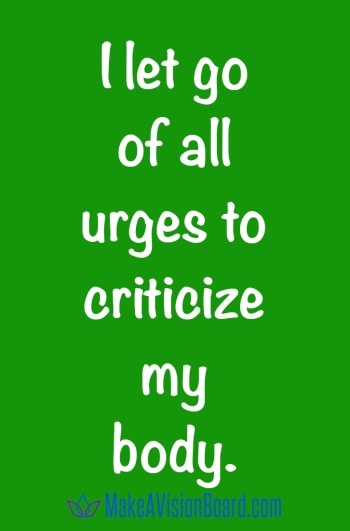 I let go of all urges to criticize my body.