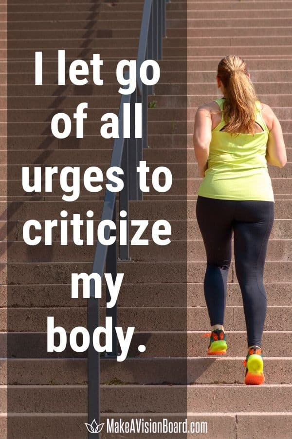 I let go of all urges to criticize my body. MakeAVisionBoard.com