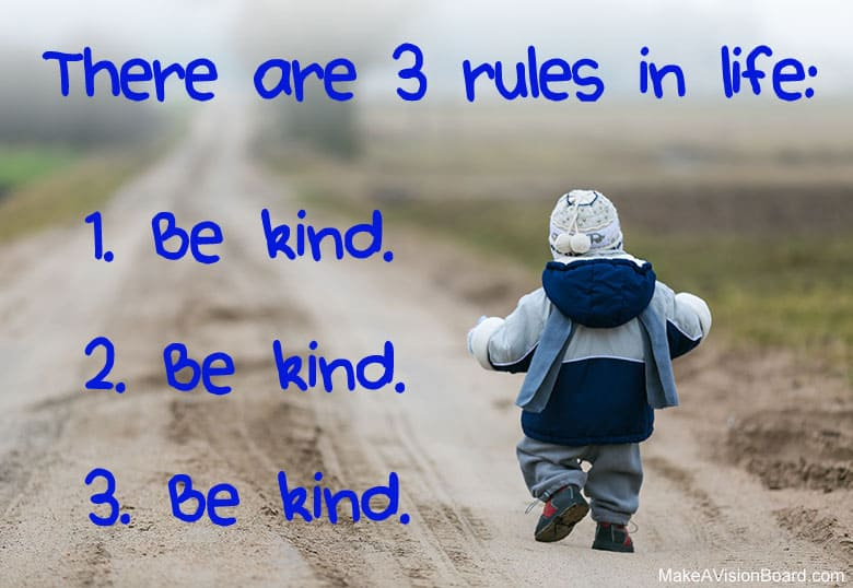 """There are 3 rules in life — 1. Be kind. 2. Be kind. 3. Be kind."" - Unknown"