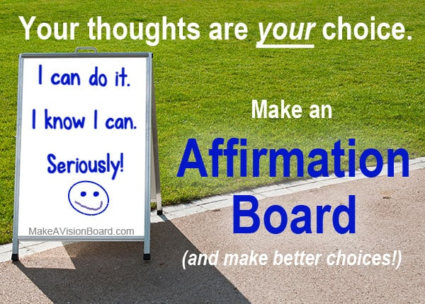 Your thoughts are your choice - an affirmation board helps you make better choices! See how at https://www.makeavisionboard.com