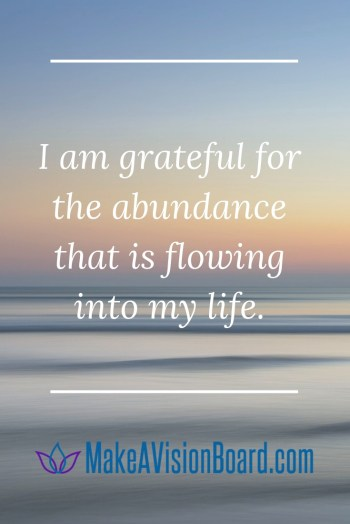 I am grateful for the abundance that is flowing into my life. Success Affirmations at MakeAVisionBoard.com