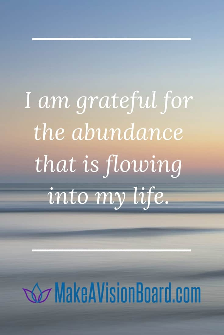 Success Affirmations: I am grateful for the abundance that is flowing into my life. See them all at MakeAVisionBoard.com