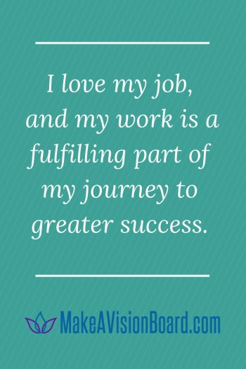 I love my job, and my work is a fulfilling part of my journey to greater success.