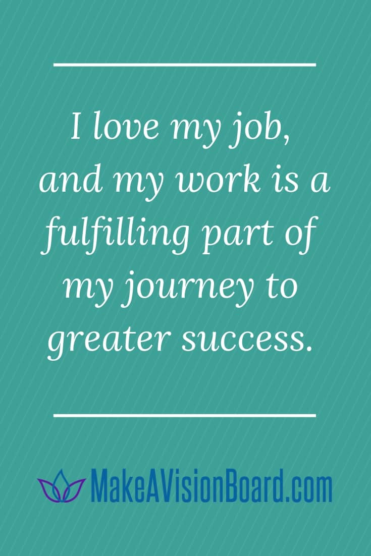 Success Affirmations: I love my job, and my work is a fulfilling part of my journey to greater success.
