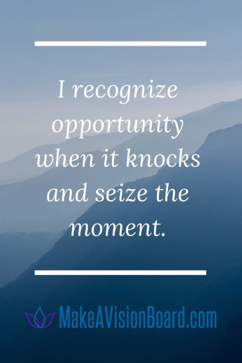 I recognize opportunity when it knocks and seize the moment. - Success Affirmations at MakeAVisionBoard.com