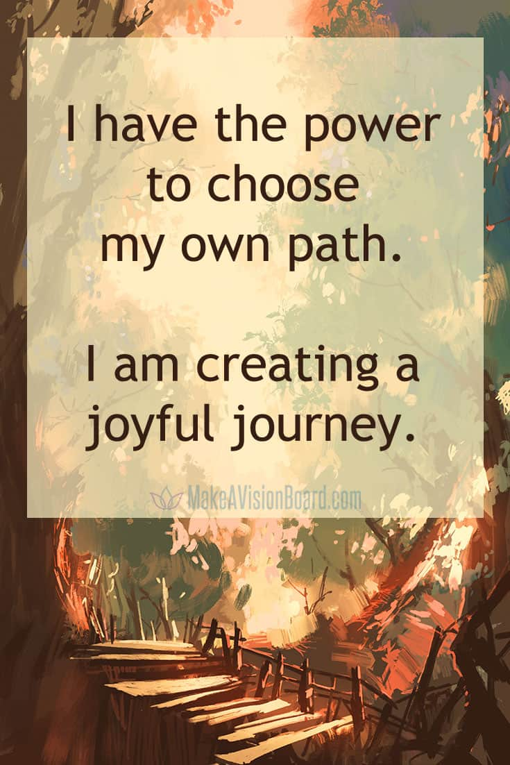 I have the power to choose my own path. I am creating my own journey.