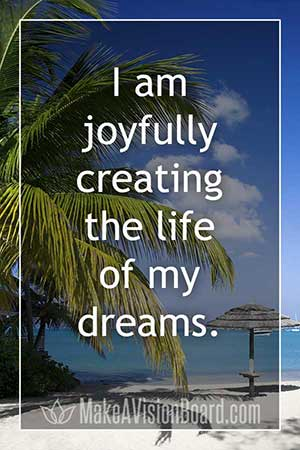 Law of attraction affirmation - I am joyfully creating the life of my dreams.