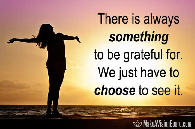 There is always something to be grateful for. We just have to choose to see it.