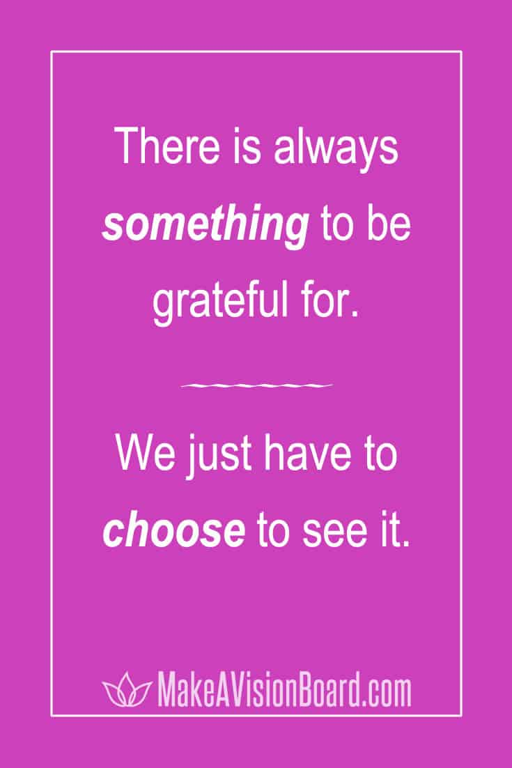 There is always something to be grateful for -- be grateful & be happy, make a gratitude board!
