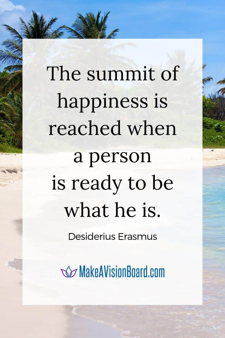 """""""The summit of happiness is reached when a person is ready to be what he is."""" ~ Desiderius Erasmus"""