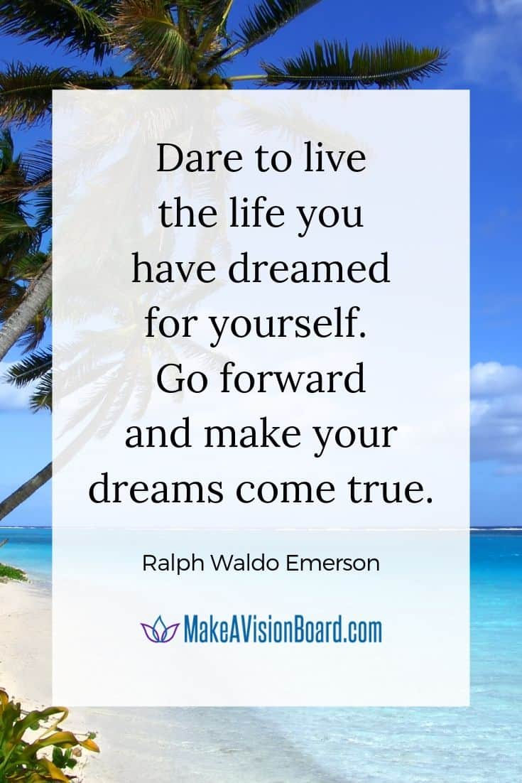 """""""Dare to live the life you have dreamed for yourself. Go forward and make your dreams come true."""" ~ Ralph Waldo Emerson"""