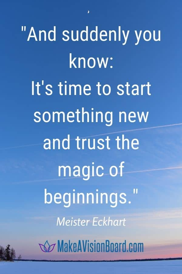 And suddenly you know: It's time to start something new and trust the magic of beginnings. Meister Eckhart - MakeAVisionBoard.com