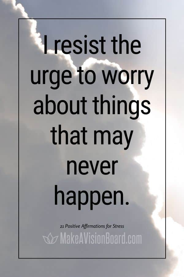 I resist the urge to worry about things that may never happen. MakeAVisionBoard.com