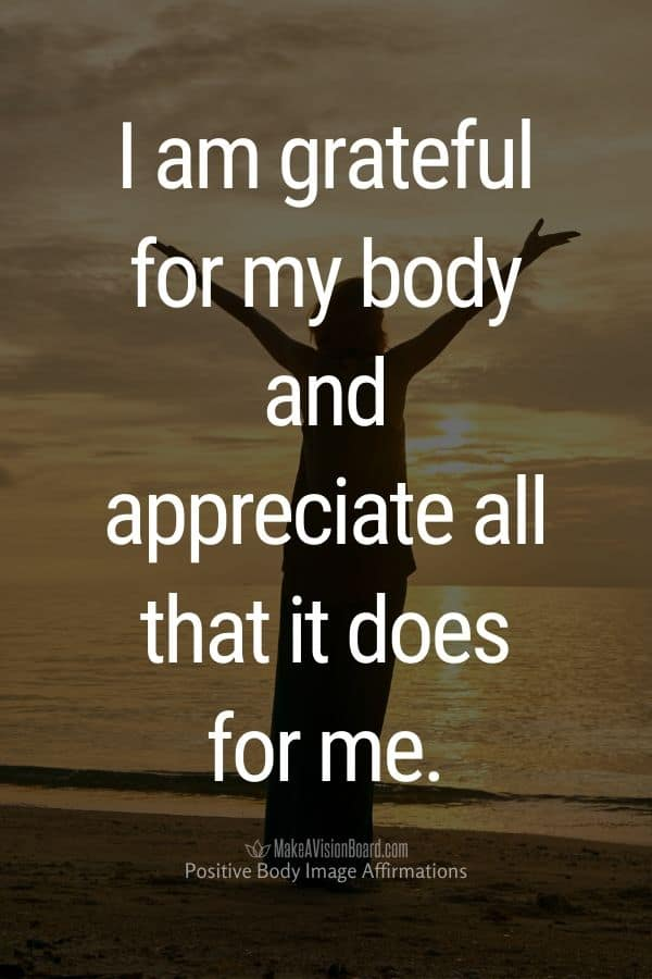I am grateful for my body and appreciate all that it does for me.